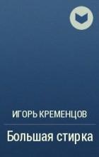 Игорь Кременцов - Большая стирка
