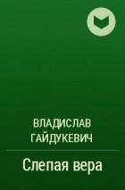 Владислав Гайдукевич - Слепая вера