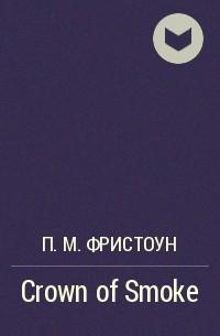 П. М. Фристоун - Crown of Smoke