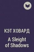 Кэт Ховард - A Sleight of Shadows