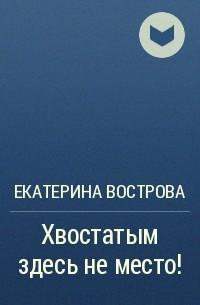 Екатерина Вострова - Хвостатым здесь не место!