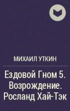 Михаил Уткин - Ездовой Гном 5. Возрождение. Росланд Хай-Тэк