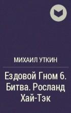 Михаил Уткин - Ездовой Гном 6. Битва. Росланд Хай-Тэк