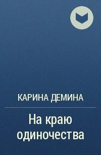 Карина Демина - На краю одиночества