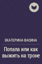 Екатерина Васина - Попала или как выжить на троне
