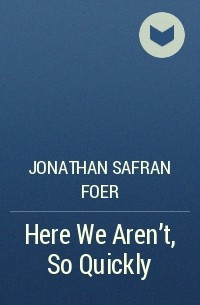 Jonathan Safran Foer - Here We Aren't, So Quickly