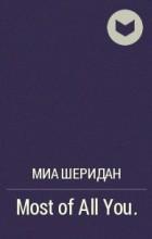 Миа Шеридан - Most of All You.