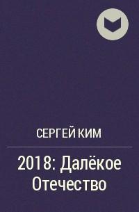 Сергей Ким - 2018: Далёкое Отечество