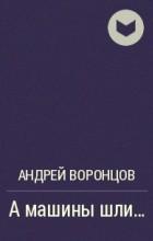 Андрей Воронцов - А машины шли...