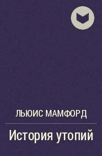 Льюис Мамфорд - История утопий