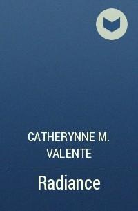 Кэтрин М. Валенте - Radiance