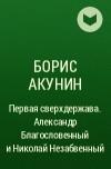 Борис Акунин - Первая сверхдержава. Александр Благословенный и Николай Незабвенный
