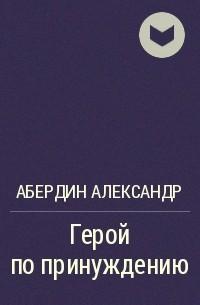 Александр Абердин - Герой по принуждению