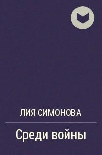 Лия Симонова - Среди войны