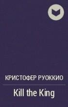 Кристофер Руоккио - Kill the King