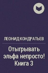 Леонид Кондратьев - Отыгрывать эльфа непросто! Книга 3