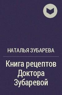 Наталья Зубарева - Книга рецептов Доктора Зубаревой