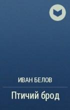 Иван Белов - Птичий брод