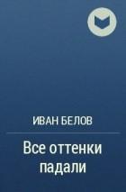 Иван Белов - Все оттенки падали