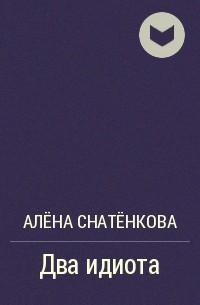 Алёна Снатёнкова - Два идиота
