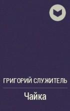 Григорий Служитель - Чайка