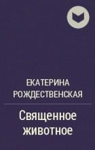 Екатерина Рождественская - Священное животное