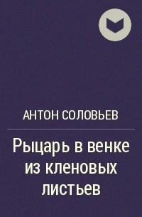 Антон Соловьев - Рыцарь в венке из кленовых листьев