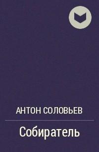Антон Соловьев - Собиратель