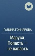 Галина Гончарова - Маруся. Попасть — не напасть