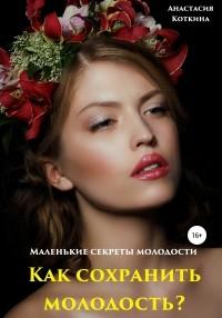 Анастасия Николаевна Коткина - Маленькие секреты молодости. Как сохранить молодость?