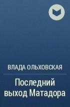 Влада Ольховская - Последний выход Матадора