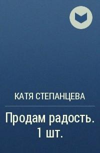 Катя Степанцева - Продам радость. 1 шт.