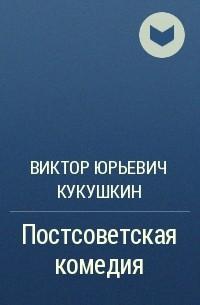 Виктор Кукушкин - Постсоветская комедия