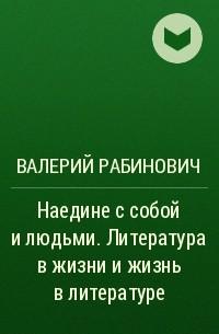 Валерий Рабинович - Наедине с собой и людьми. Литература в жизни и жизнь в литературе