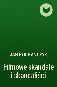 Jan Kochańczyk - Filmowe skandale i skandaliści