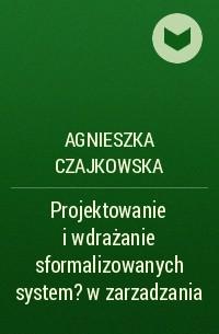 Agnieszka Czajkowska - Projektowanie i wdrażanie sformalizowanych system?w zarzadzania