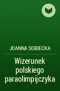 Joanna Sobiecka - Wizerunek polskiego paraolimpijczyka