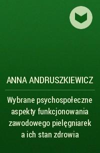 Anna Andruszkiewicz - Wybrane psychospołeczne aspekty funkcjonowania zawodowego pielęgniarek a ich stan zdrowia