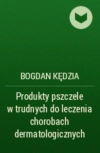 Bogdan Kędzia - Produkty pszczele w trudnych do leczenia chorobach dermatologicznych