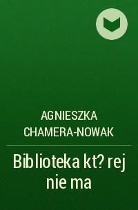 Agnieszka Chamera-Nowak - Biblioteka kt?rej nie ma