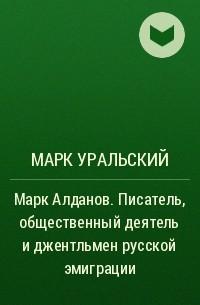 Марк Уральский - Марк Алданов. Писатель, общественный деятель и джентльмен русской эмиграции