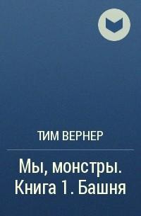 Тим Вернер - Мы, монстры. Книга 1. Башня