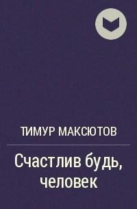 Тимур Максютов - Счастлив будь, человек