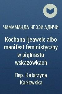 Чимаманда Нгози Адичи - Kochana Ijeawele albo manifest feministyczny w piętnastu wskazówkach