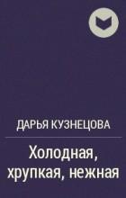 Дарья Кузнецова - Холодная, хрупкая, нежная