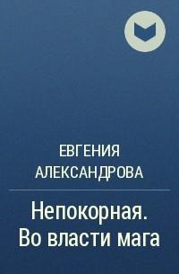 Евгения Александрова - Непокорная. Во власти мага