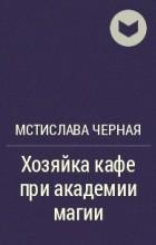 Мстислава Черная - Хозяйка кафе при академии магии