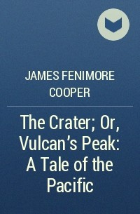 James Fenimore Cooper - The Crater; Or, Vulcan's Peak: A Tale of the Pacific