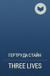 Гертруда Стайн - THREE LIVES