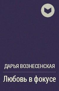 Дарья Вознесенская - Любовь в фокусе